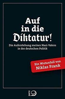 Auf in die Diktatur!: Die Auferstehung meines Nazi-Vaters in der deutschen Gesellschaft. Ein Wutanfall von Niklas Frank