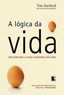 LOGICA DA VIDA, A - DESCOBRINDO A NOVA ECONOMIA EM TUDO