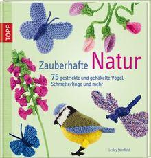 Zauberhafte Natur: 75 gestrickte und gehäkelte Vögel, Schmetterlinge und mehr