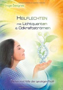 Heilflechten mit Lichtquanten & Odkraftströmen: Heilen mit Hilfe der geistigen Kraft