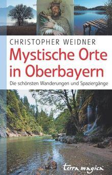 Mystische Orte in Oberbayern. Die schönsten Wanderungen und Spaziergänge