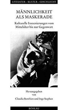 Männlichkeit als Maskerade: Kulturelle Inszenierungen vom Mittelalter bis zur Gegenwart (Literatur - Kultur - Geschlecht)