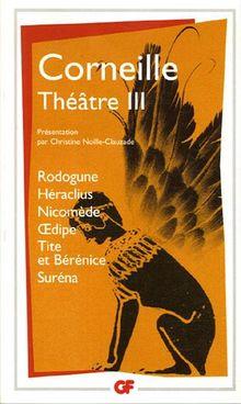 Théâtre Tome 3 : Rodogune.Héraclius.Nicomède.Oedipe.Tite et Bérénice.Suréna (Garnier Flammarion)