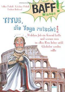 BAFF! Wissen. Titus, die Toga rutscht!: Welchen Job ein Konsul hatte und warum man im alten Rom lieber nicht Gladiator werden sollte