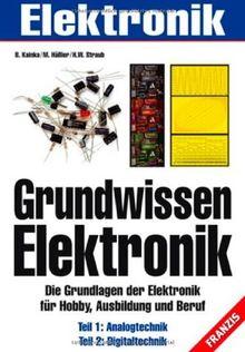 Grundwissen Elektronik: Die Grundlagen der Elektronik für Hobby, Ausbildung und Beruf. Teil 1: Analogtechnik. Teil 2: Digitaltechnik