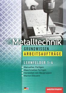 Metalltechnik Grundwissen. Lernfelder 1-4: Metalltechnik Grundwissen Arbeitsaufträge: Lernfelder 1-4: 1. Auflage, 2005: Manuelles u. Maschinelles ... Herstellen von Baugruppen - Warten / Steuern
