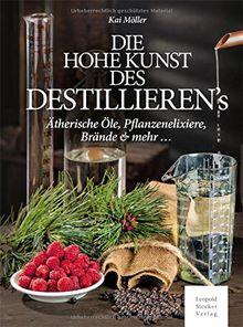 Das hohe Kunst des Destillieren's: Ätherische Öle, Pflanzenelixiere, Brände & mehr ...