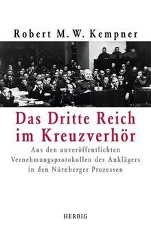 Das Drittte Reich im Kreuzverhör: Aus den unveröffentlichten Vernehmungsprotokollen des Anklägers in den Nürnberger Prozessen