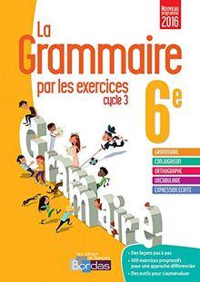 La Grammaire par les exercices 6e Cycle 3 : Cahier d'exercices : Fiches méthode, Evaluations, Préparations de dictées