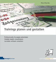 Trainings planen und gestalten: Professionelle Konzepte entwickeln, Inhalte kreativ visualisieren, Lernziele wirksam umsetzen