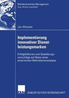 Implementierung innovativer Dienstleistungsmarken: Erfolgsfaktoren und Gestaltungsvorschläge auf Basis einer empirischen Mehrebenenanalyse (Marktorientiertes Management)