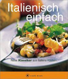 Italienisch einfach. A cook book. Neue Klassiker aus Italiens Küchen