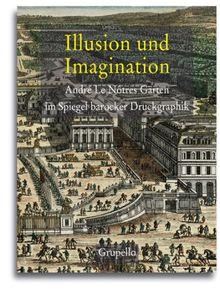 Illusion und Imagination: AndréLeNôtresGärtenimSpiegelbarockerDruckgraphikKatalogzurAusstellungimMuseumfürEuropäischeGartenkunstSchlossBenrath