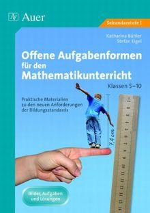 Offene Aufgabenformen für den Mathematikunterricht: Praktische Materialien zu den neuen Anforderungen der Bildungsstandards für die Klassen 5-10