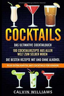 COCKTAILS: Das ultimative Cocktailbuch: 100 Cocktailrezepte aus aller Welt zum selber mixen - die besten Rezepte mit und ohne Alkohol: Plus extra Kapitel mit Cocktails für Kinder!