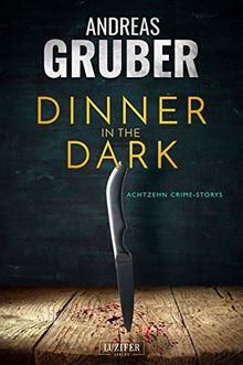 DINNER IN THE DARK: 18 CRIME STORYS, VON KRIMI-SATIRE BIS PSYCHO-THRILLER. (Andreas Gruber Erzählbände)