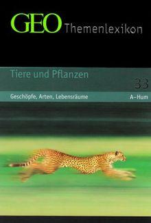 GEO Themenlexikon 33. Tiere und Pflanzen: Tiere und Pflanzen - Geschöpfe, Arten, Lebensräume: BD 33