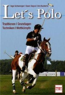 Let's Polo: Traditionen . Grundlagen . Techniken . Wettkämpfe