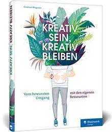 Kreativ sein, kreativ bleiben: Kreativ sein, kreativ bleiben: Vom bewussten Umgang mit den eigenen Ressourcen. Profi-Tipps für Selbstorganisation, Projektmanagement und Zeitmanagement
