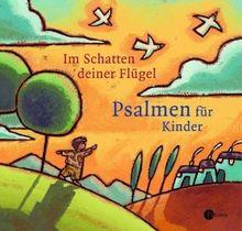 Im Schatten deiner Flügel: Die Psalmen für Kinder
