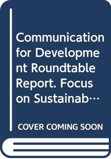 Communication for Development Roundtable Report: Focus on Sustainable Development. Ninth United Nations Roundtable on Communication for Development, Rome, 6-9 September 2004