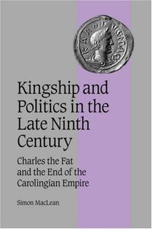 Kingship Politics Late Ninth Cent: Charles the Fat and the End of the Carolingian Empire (Cambridge Studies in Medieval Life and Thought: Fourth Series, Band 57)