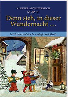Kleines Adventsbuch - Denn sieh, in dieser Wundernacht ...: 24 Weihnachtsbräuche - Magie und Mythos
