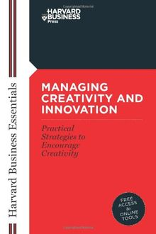 Managing Creativity and Innovation: Your Mentor and Guide to Doing Business Effectively (Harvard Business Essentials)