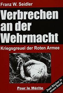 Verbrechen an der Wehrmacht: Zwei Bücher in einem Band: Kriegsgreuel der Roten Armee 1941/42 und 1942/43