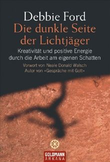 """Die dunkle Seite der Lichtjäger: Kreativität und positive Energie durch die Arbeit am eigenen Schatten - Vorwort Neale Donald Walsch Autor von """"Gespräche mit Gott"""""""