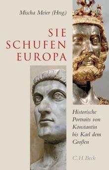 Sie schufen Europa: Historische Portraits von Konstantin bis Karl dem Großen