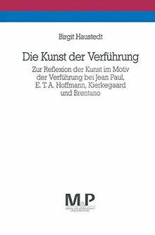 Die Kunst der Verführung: Zur Reflexion der Kunst im Motiv der Verführung bei Jean Paul, E. T. A. Hoffmann, Kierkegaard und Brentano ... und Forschung / Geisteswissenschaften)