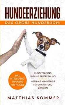 HUNDEERZIEHUNG - Das große Hundebuch: Hundetraining und Welpenerziehung inkl. Intelligenztraining für Hunde + geniale Hundespiele für Drinnen und Draußen