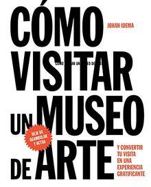 Cómo visitar un museo de arte : y convertir su visita en una experiencia gratificante