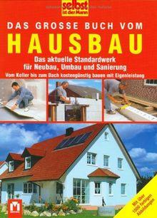 Selbst ist der Mann. Das große Buch vom Hausbau: Das aktuelle Standardwerk für Neubau, Umbau und Sanierung. Vom Keller bis zum Dach kostengünstig bauen mit Eigenleistung
