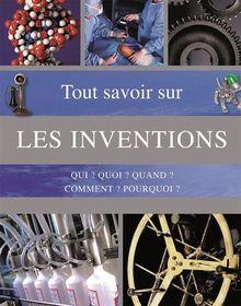 Tout savoir sur les inventions : Qui ? Quoi ? Quand ? Comment ? Pourquoi ?