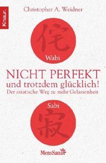 Wabi Sabi - Nicht perfekt und trotzdem glücklich!: Der asiatische Weg zu mehr Gelassenheit
