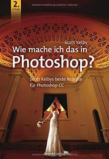 Wie mache ich das in Photoshop?: Scott Kelbys beste Rezepte für Photoshop CC