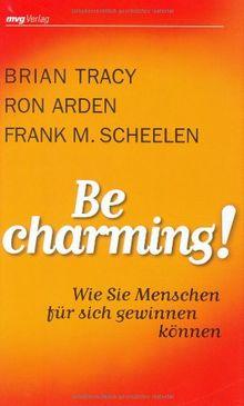 Be Charming!: Wie Sie Menschen für sich gewinnen können