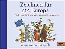 Zeichnen für ein Europa: Bilder von 45 Illustratorinnen und Illustratoren. Mit einem Vorwort von Axel Scheffler