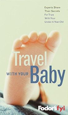 Fodor's FYI: Travel with Your Baby, 1st Edition: Experts Share Their Secrets (Travel Guide, Band 1)