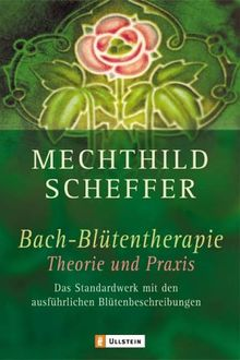 Bachblütentherapie - Theorie und Praxis: Das Standardwerk mit den ausführlichsten Blütenbeschreibungen