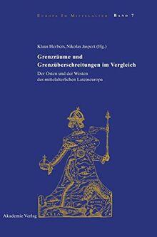 Grenzräume und Grenzüberschreitungen im Vergleich: Der Osten und der Westen des mittelalterlichen Lateineuropa (Europa im Mittelalter, Band 7)