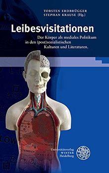 Leibesvisitationen: Der Körper als mediales Politikum in den (post)sozialistischen Kulturen und Literaturen (Beiträge zur neueren Literaturgeschichte)
