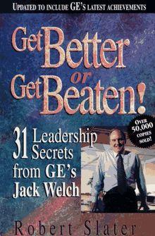 Get Better or Get Beaten!: 31 Leadership Secrets from Ge's Jack Welch