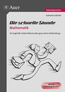 Die schnelle Stunde Mathematik: 30 originelle Unterrichtsstunden ganz ohne Vorbereitung (5. bis 10. Klasse)