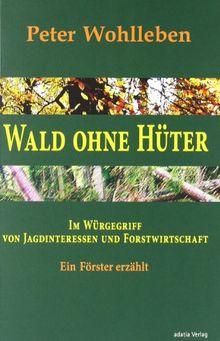Wald ohne Hüter: Im Würgegriff von Jagdinteressen und Forstwirtschaft. Ein Förster erzählt