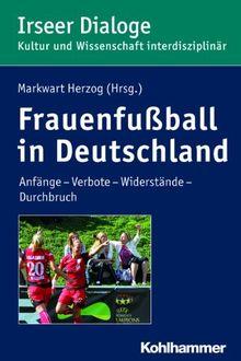 Frauenfußball in Deutschland: Anfänge - Verbote - Widerstände - Durchbruch. Irseer Dialoge. Kultur und Wissenschaft interdisziplinär