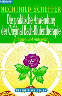 Die praktische Anwendung der Original Bach-Blütentherapie In Fragen und Antworten Ganzheitlich Heilen