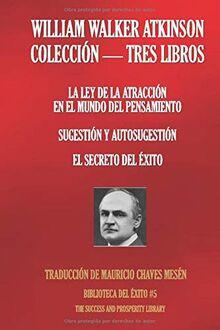 WILLIAM WALKER ATKINSON - COLECCIÓN TRES LIBROS: (LA LEY DE LA ATRACCIÓN EN EL MUNDO DEL PENSAMIENTO; SUGESTIÓN Y AUTOSUGESTIÓN; EL SECRETO DEL ÉXITO) (Biblioteca del Éxito, Band 5)
